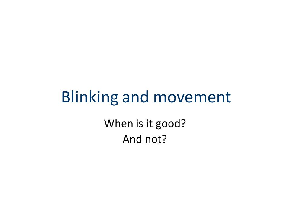Blinking and movement When is it good? And not?