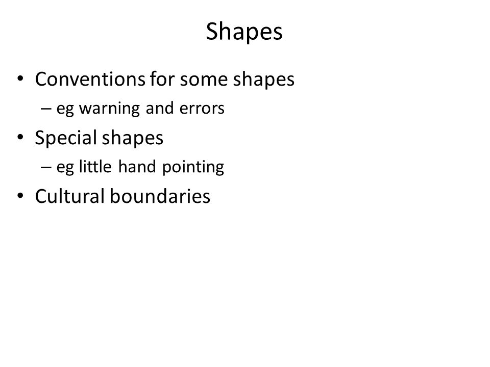 Shapes Conventions for some shapes – eg warning and errors Special shapes – eg little hand pointing Cultural boundaries