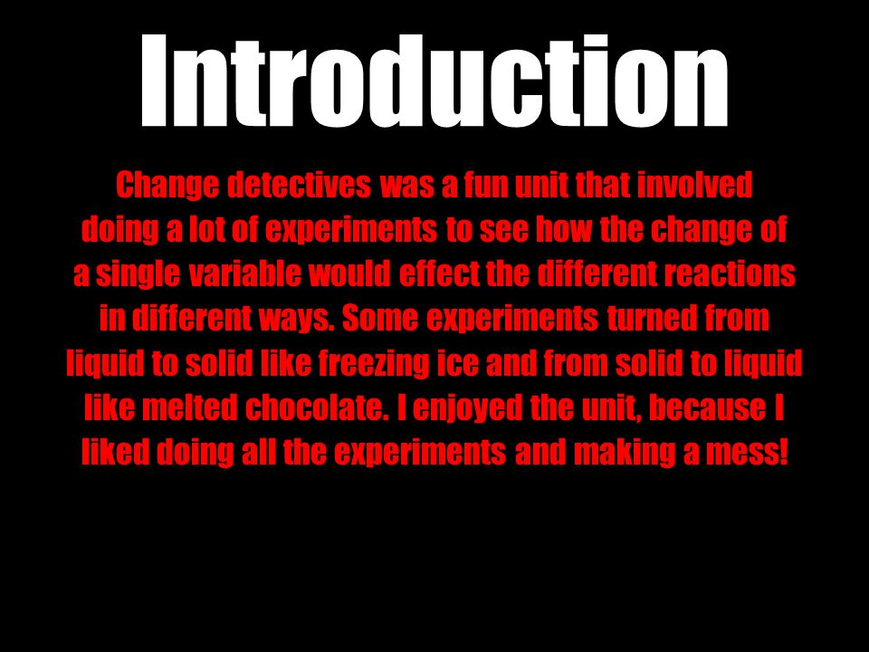 Introduction Change detectives was a fun unit that involved doing a lot of experiments to see how the change of a single variable would effect the dif