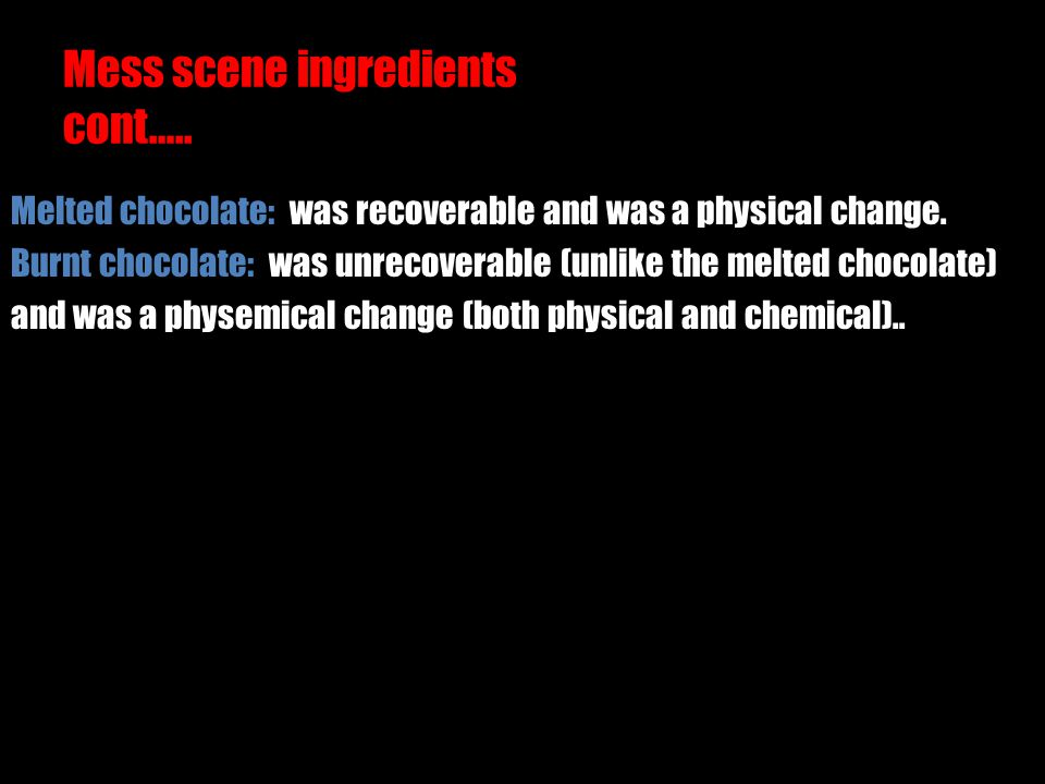 Mess scene ingredients cont….. Melted chocolate: was recoverable and was a physical change. Burnt chocolate: was unrecoverable (unlike the melted choc