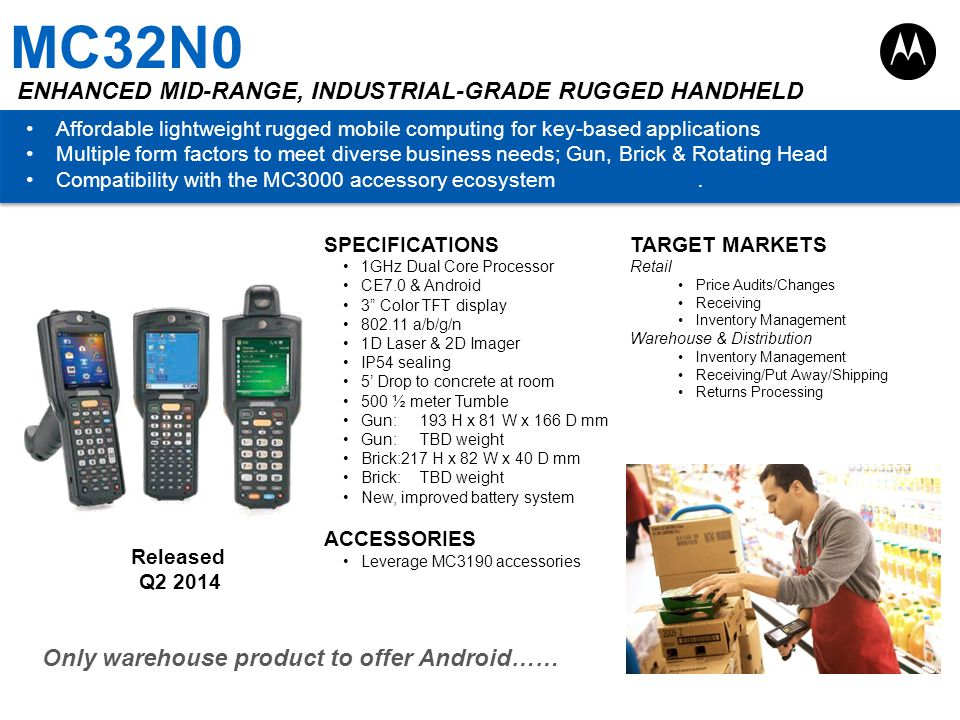 MC32N0 ENHANCED MID-RANGE, INDUSTRIAL-GRADE RUGGED HANDHELD Affordable lightweight rugged mobile computing for key-based applications Multiple form fa
