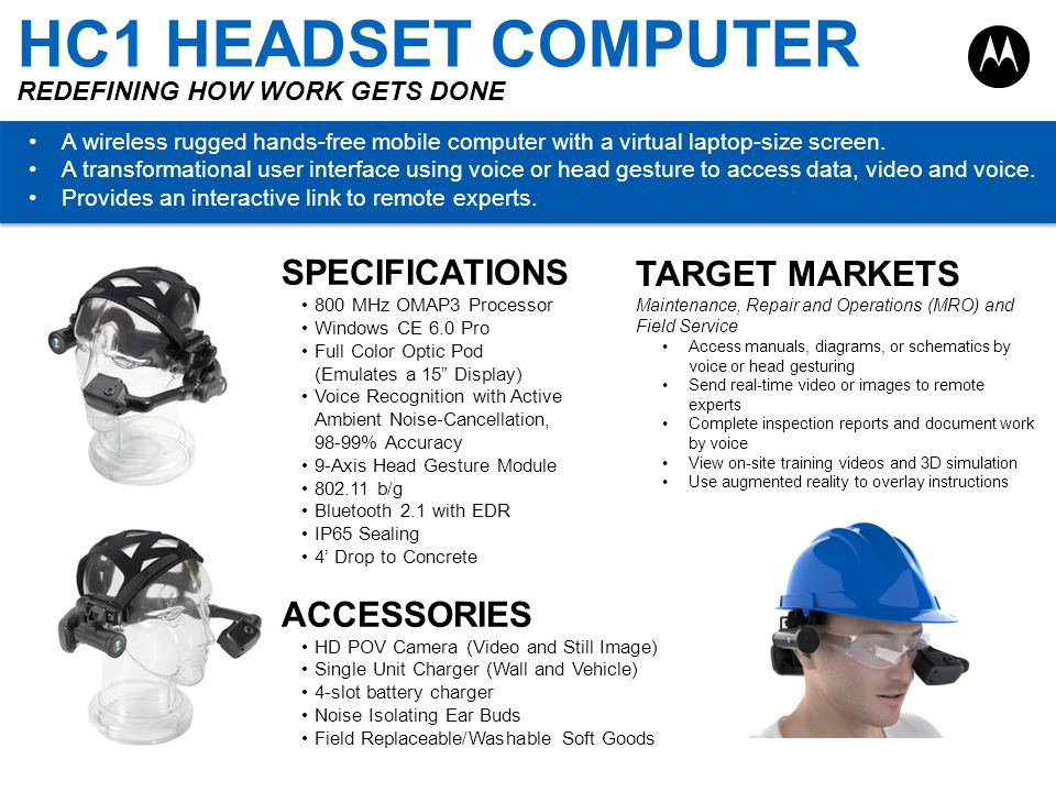 HC1 HEADSET COMPUTER REDEFINING HOW WORK GETS DONE A wireless rugged hands-free mobile computer with a virtual laptop-size screen. A transformational