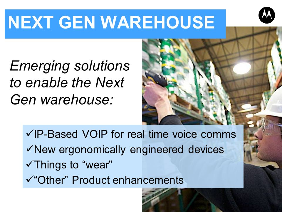 NEXT GEN WAREHOUSE Emerging solutions to enable the Next Gen warehouse: IP-Based VOIP for real time voice comms New ergonomically engineered devices T