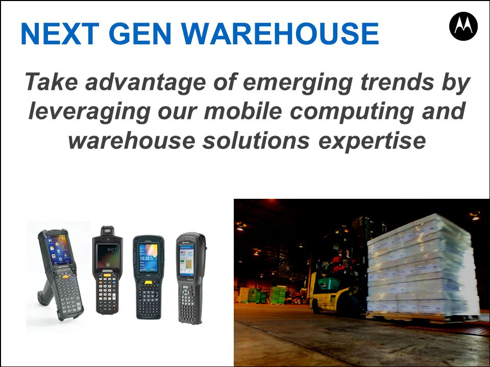Take advantage of emerging trends by leveraging our mobile computing and warehouse solutions expertise NEXT GEN WAREHOUSE