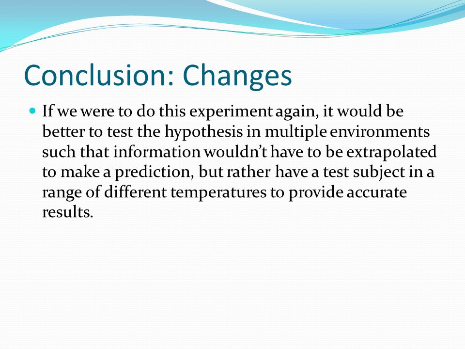Conclusion: Changes If we were to do this experiment again, it would be better to test the hypothesis in multiple environments such that information wouldn't have to be extrapolated to make a prediction, but rather have a test subject in a range of different temperatures to provide accurate results.