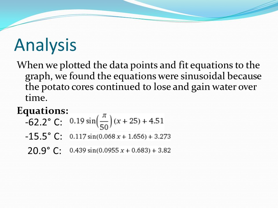Analysis When we plotted the data points and fit equations to the graph, we found the equations were sinusoidal because the potato cores continued to lose and gain water over time.