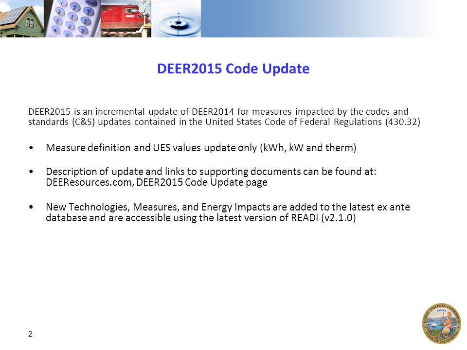 DEER2015 Code Update DEER2015 is an incremental update of DEER2014 for measures impacted by the codes and standards (C&S) updates contained in the United States Code of Federal Regulations (430.32) Measure definition and UES values update only (kWh, kW and therm) Description of update and links to supporting documents can be found at: DEEResources.com, DEER2015 Code Update page New Technologies, Measures, and Energy Impacts are added to the latest ex ante database and are accessible using the latest version of READI (v2.1.0) 2