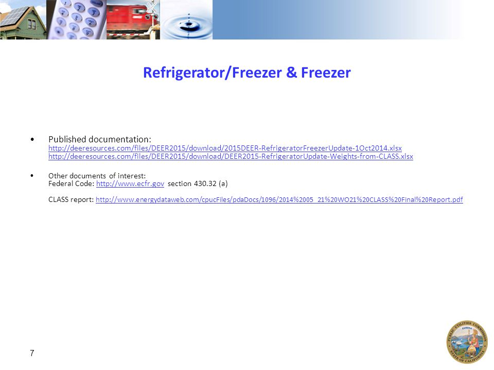 Refrigerator/Freezer & Freezer Published documentation: http://deeresources.com/files/DEER2015/download/2015DEER-RefrigeratorFreezerUpdate-1Oct2014.xlsx http://deeresources.com/files/DEER2015/download/DEER2015-RefrigeratorUpdate-Weights-from-CLASS.xlsx http://deeresources.com/files/DEER2015/download/2015DEER-RefrigeratorFreezerUpdate-1Oct2014.xlsx http://deeresources.com/files/DEER2015/download/DEER2015-RefrigeratorUpdate-Weights-from-CLASS.xlsx Other documents of interest: Federal Code: http://www.ecfr.gov section 430.32 (a) CLASS report: http://www.energydataweb.com/cpucFiles/pdaDocs/1096/2014%2005_21%20WO21%20CLASS%20Final%20Report.pdfhttp://www.ecfr.gov http://www.energydataweb.com/cpucFiles/pdaDocs/1096/2014%2005_21%20WO21%20CLASS%20Final%20Report.pdf 7