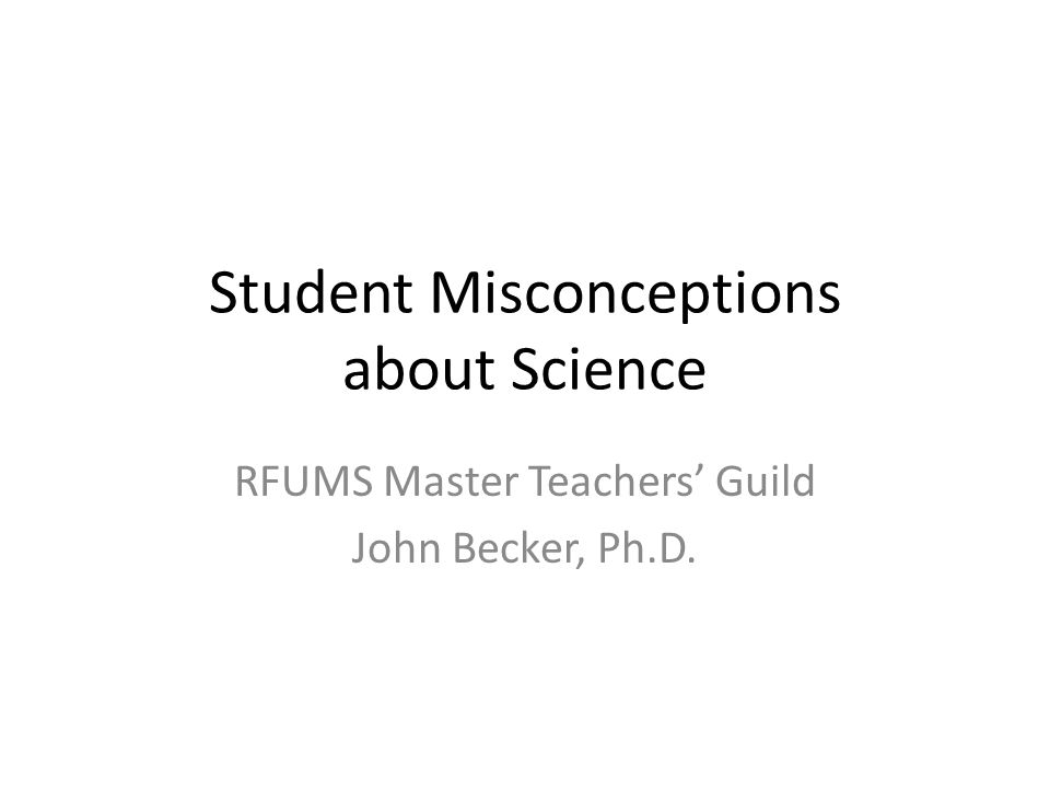 Student Misconceptions about Science RFUMS Master Teachers' Guild John Becker, Ph.D.