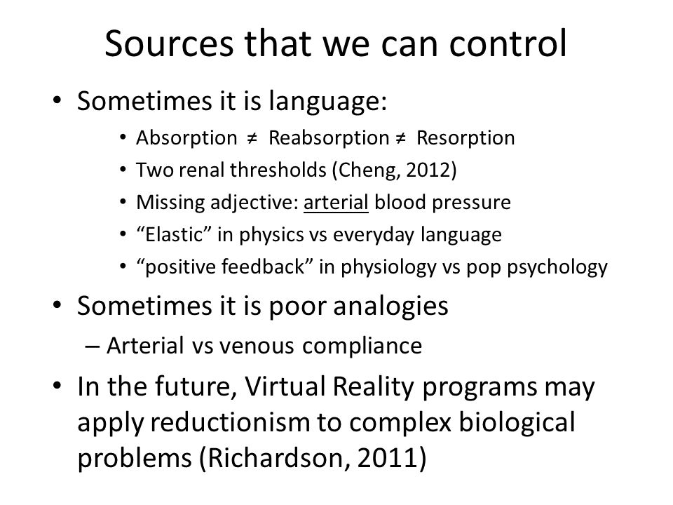 Sources that we can control Sometimes it is language: Absorption ≠ Reabsorption ≠ Resorption Two renal thresholds (Cheng, 2012) Missing adjective: arterial blood pressure Elastic in physics vs everyday language positive feedback in physiology vs pop psychology Sometimes it is poor analogies – Arterial vs venous compliance In the future, Virtual Reality programs may apply reductionism to complex biological problems (Richardson, 2011)