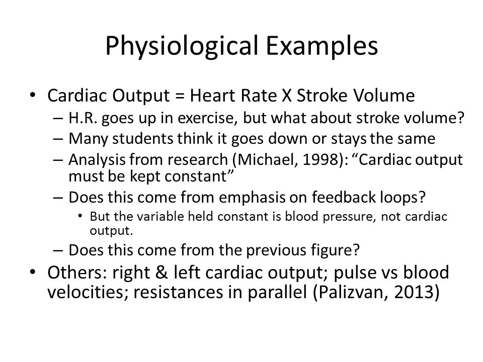 Physiological Examples Cardiac Output = Heart Rate X Stroke Volume – H.R. goes up in exercise, but what about stroke volume? – Many students think it