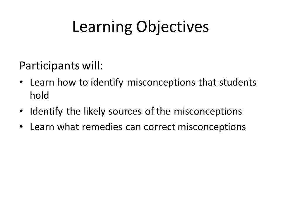 Learning Objectives Participants will: Learn how to identify misconceptions that students hold Identify the likely sources of the misconceptions Learn what remedies can correct misconceptions
