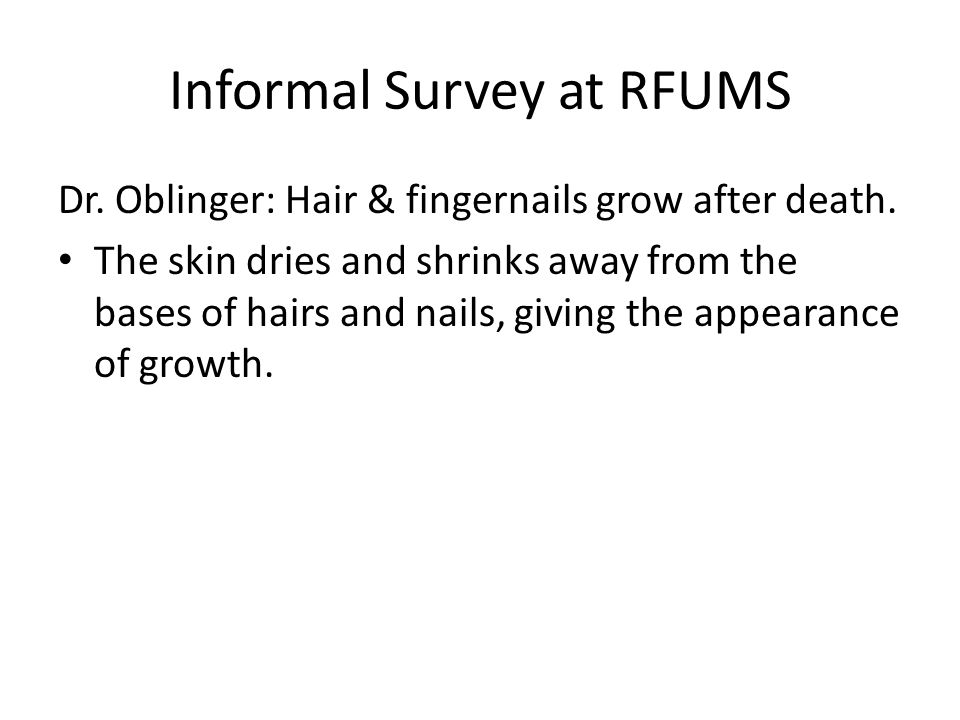 Informal Survey at RFUMS Dr. Oblinger: Hair & fingernails grow after death. The skin dries and shrinks away from the bases of hairs and nails, giving