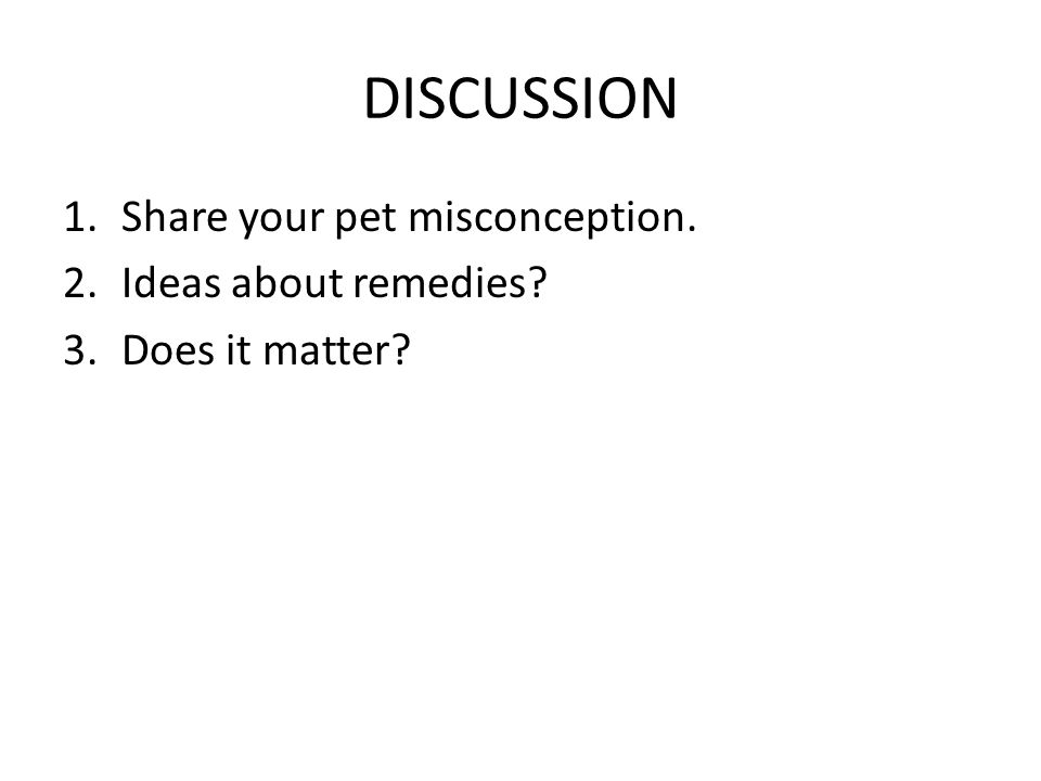 DISCUSSION 1.Share your pet misconception. 2.Ideas about remedies 3.Does it matter