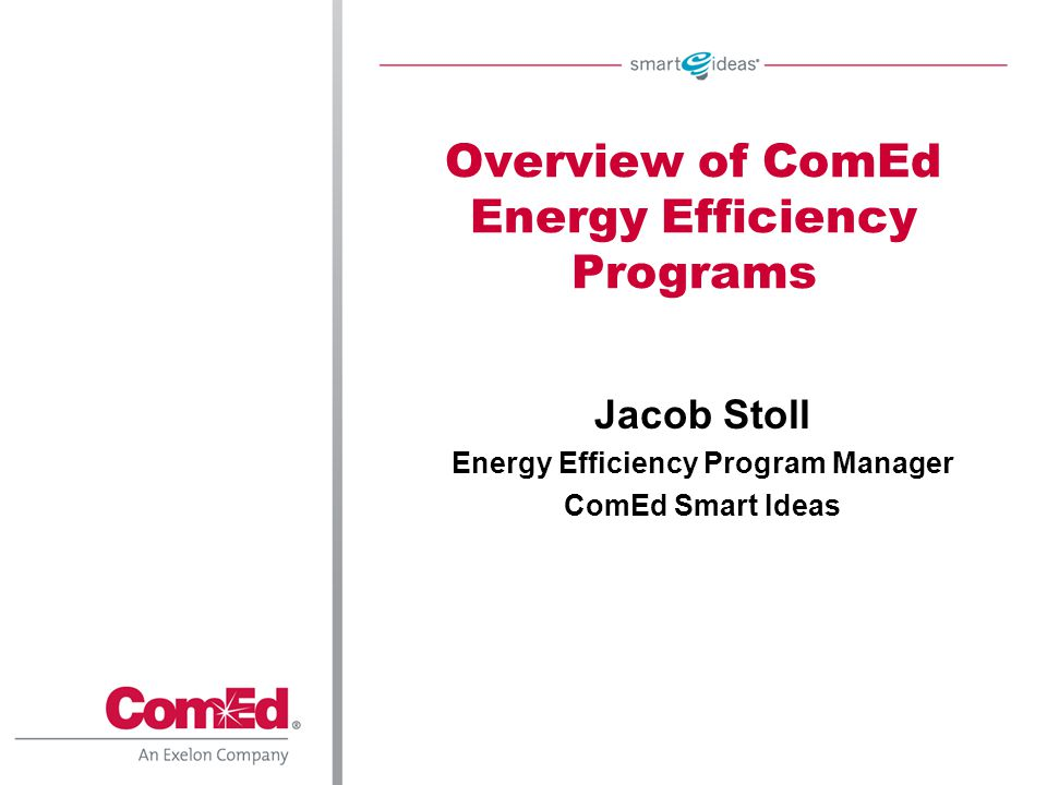 Overview of ComEd Energy Efficiency Programs Jacob Stoll Energy Efficiency Program Manager ComEd Smart Ideas