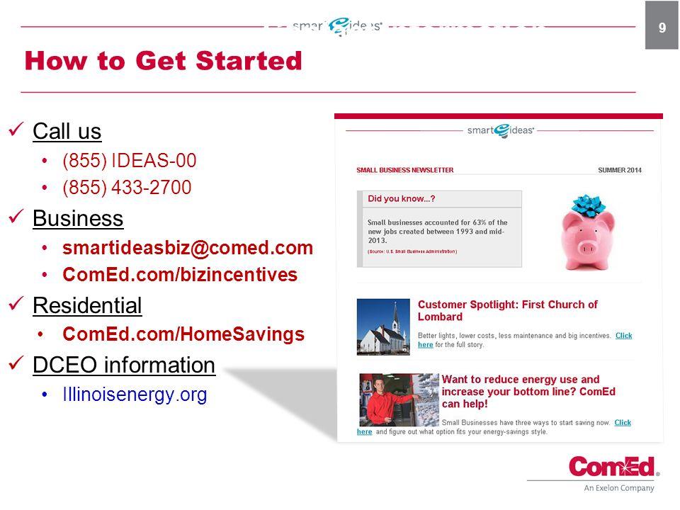 9 Call us (855) IDEAS-00 (855) 433-2700 Business smartideasbiz@comed.com ComEd.com/bizincentives Residential ComEd.com/HomeSavings DCEO information Il