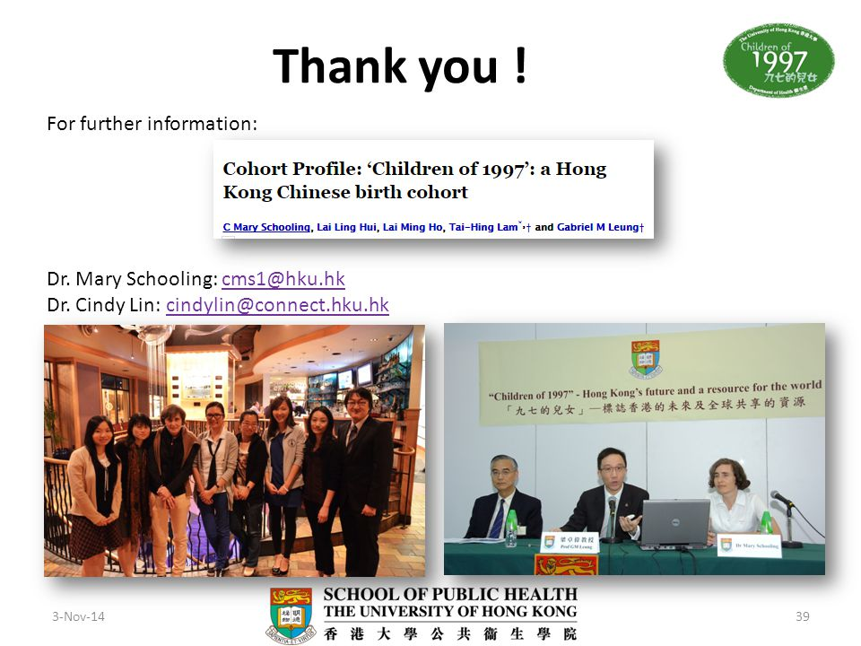 Thank you ! 3-Nov-1439 For further information: Dr. Mary Schooling: cms1@hku.hkcms1@hku.hk Dr. Cindy Lin: cindylin@connect.hku.hkcindylin@connect.hku.