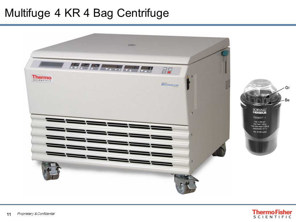 11 Proprietary & Confidential Multifuge 4 KR 4 Bag Centrifuge