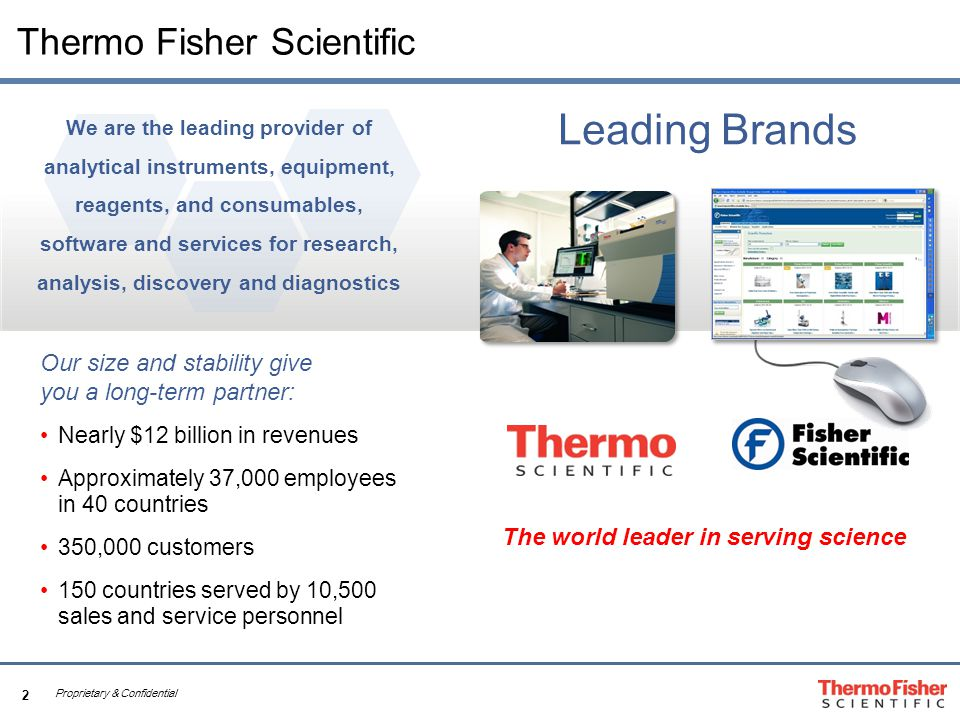 2 Proprietary & Confidential Thermo Fisher Scientific Our size and stability give you a long-term partner: Nearly $12 billion in revenues Approximately 37,000 employees in 40 countries 350,000 customers 150 countries served by 10,500 sales and service personnel We are the leading provider of analytical instruments, equipment, reagents, and consumables, software and services for research, analysis, discovery and diagnostics Leading Brands The world leader in serving science