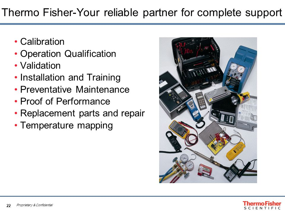 22 Proprietary & Confidential Thermo Fisher-Your reliable partner for complete support Calibration Operation Qualification Validation Installation and Training Preventative Maintenance Proof of Performance Replacement parts and repair Temperature mapping