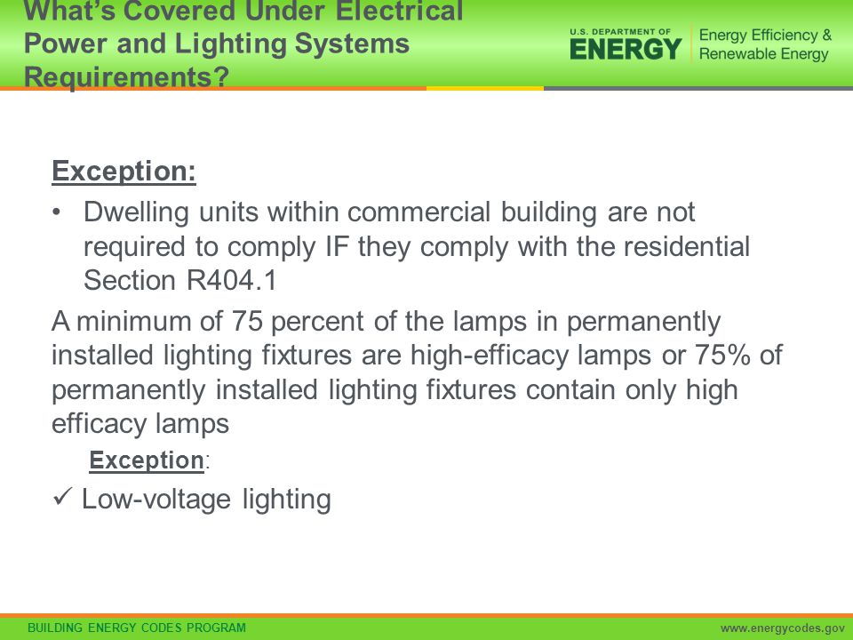 BUILDING ENERGY CODES PROGRAMwww.energycodes.gov Connected power for following not included in calculations: Professional sports arena playing field Sleeping units provided it complies with R404.1 Emergency lighting automatically off during normal building operation Lighting in spaces specifically designed for use by occupants with special lighting needs including visual impairment and other medical and age related issues Lighting in interior spaces specifically designated as a registered interior historic landmark Casino gaming areas Minor lighting in dressing rooms Lighting equipment used for the following exempt if in addition to general lighting and controlled by an independent control device –Task lighting for medical and dental procedures –Display lighting for exhibits in galleries, museums and monuments Exemptions to Proposed Interior Lighting Power Calculation Section C405.4.1