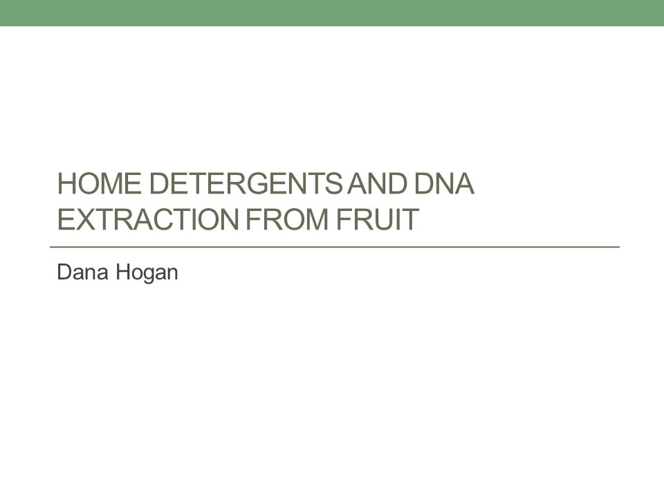 HOME DETERGENTS AND DNA EXTRACTION FROM FRUIT Dana Hogan