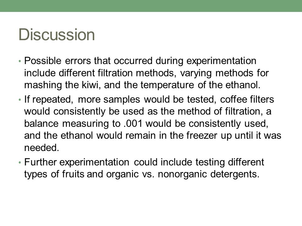 Discussion Possible errors that occurred during experimentation include different filtration methods, varying methods for mashing the kiwi, and the te