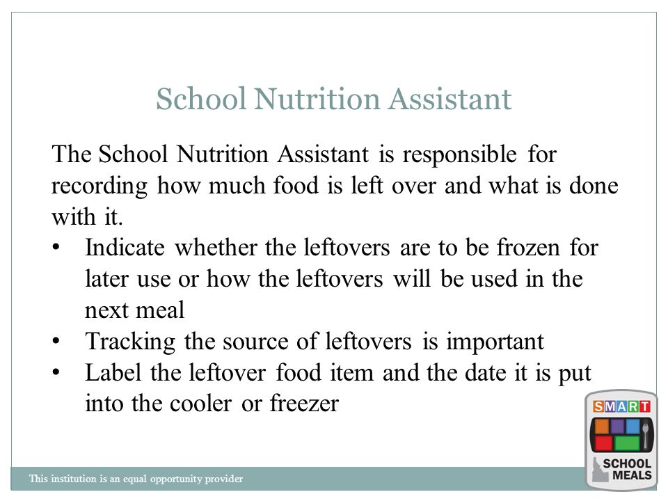 This institution is an equal opportunity provider School Nutrition Assistant The School Nutrition Assistant is responsible for recording how much food