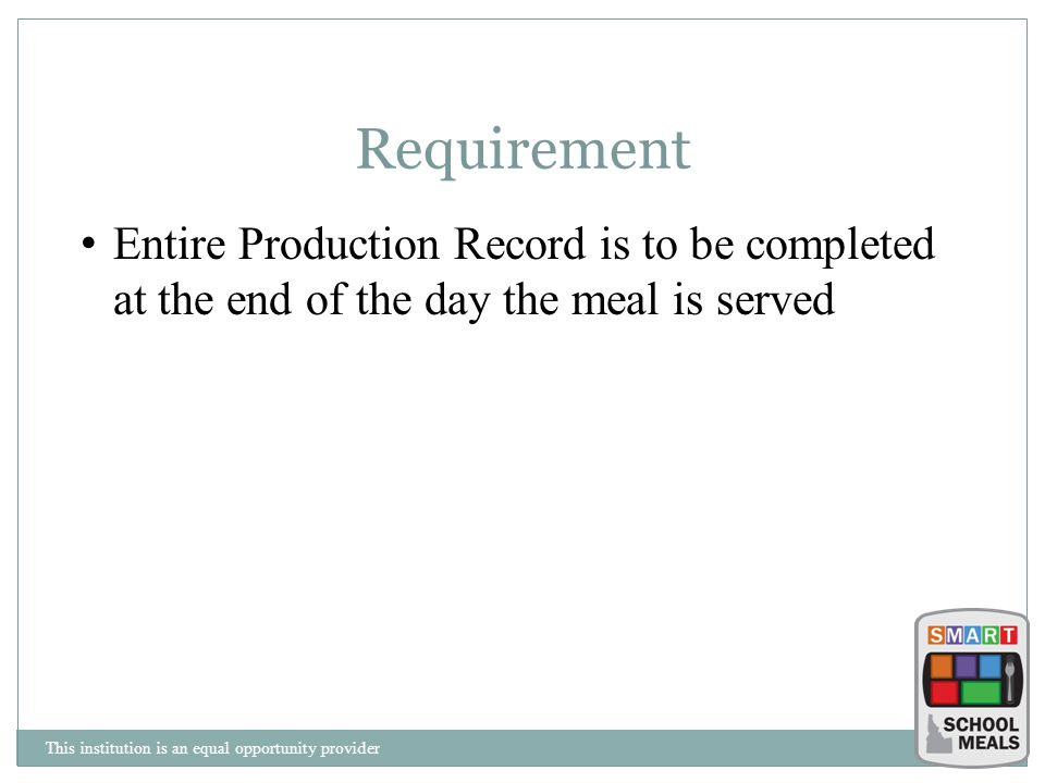 Requirement Entire Production Record is to be completed at the end of the day the meal is served