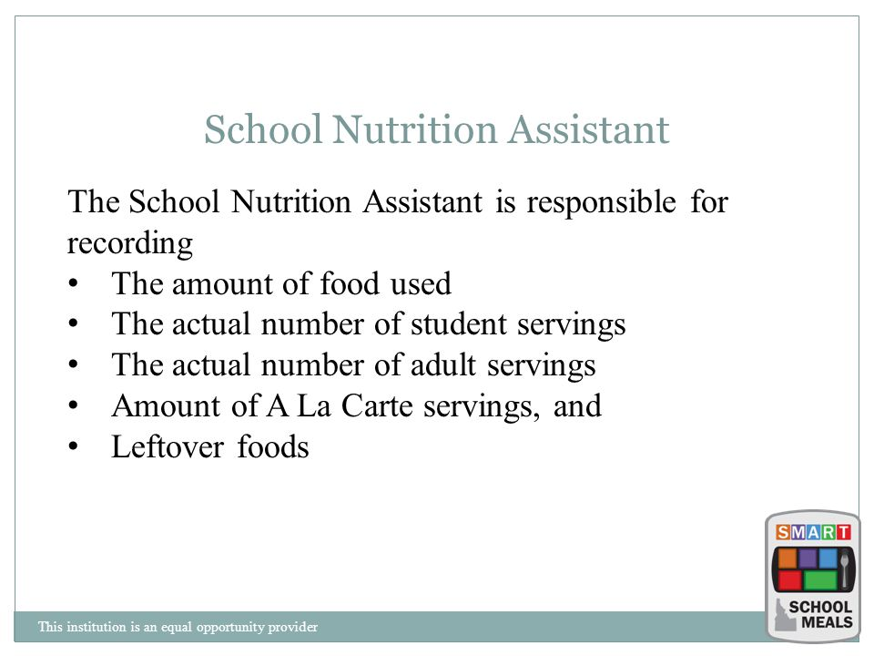 This institution is an equal opportunity provider School Nutrition Assistant The School Nutrition Assistant is responsible for recording The amount of