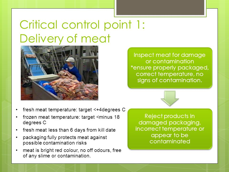 Critical control point 1: Delivery of meat Inspect meat for damage or contamination *ensure properly packaged, correct temperature, no signs of contam