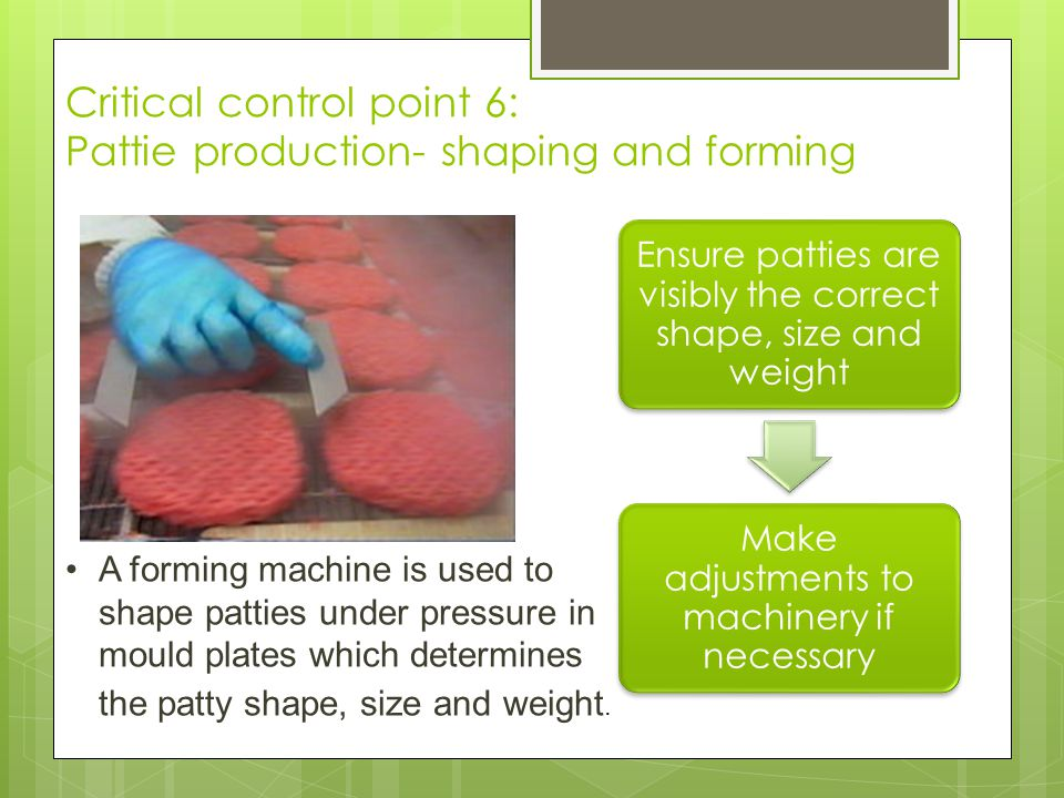 Critical control point 6: Pattie production- shaping and forming Ensure patties are visibly the correct shape, size and weight Make adjustments to mac