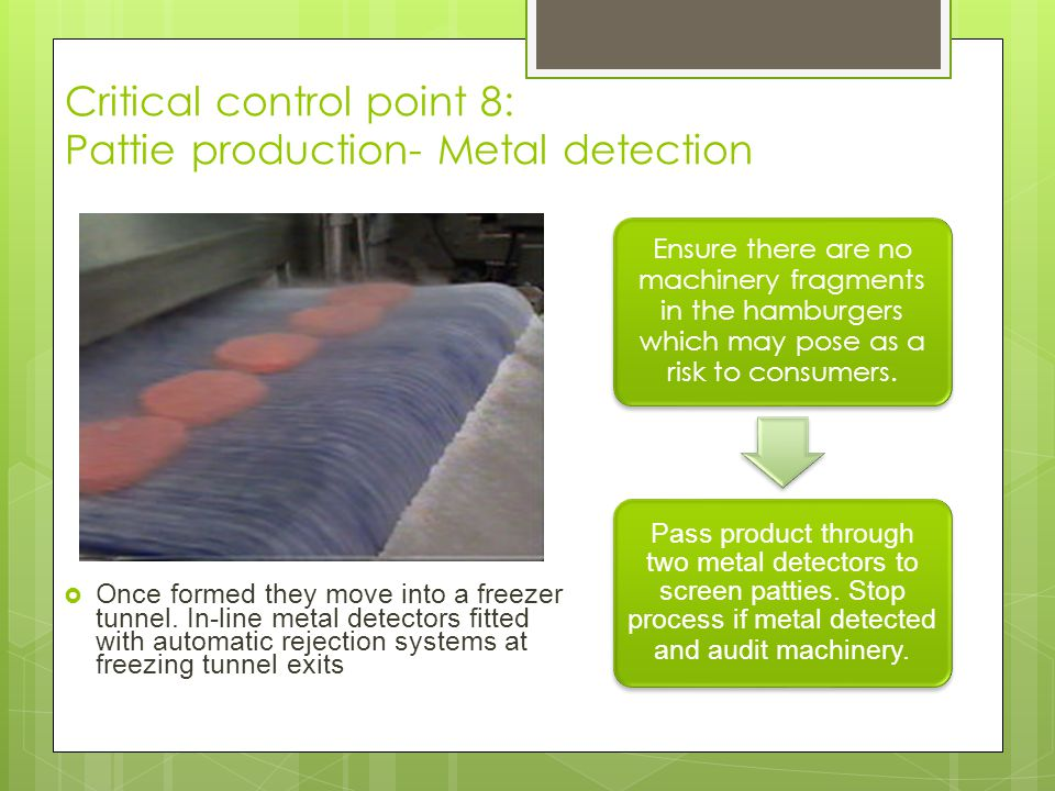 Critical control point 8: Pattie production- Metal detection Ensure there are no machinery fragments in the hamburgers which may pose as a risk to con