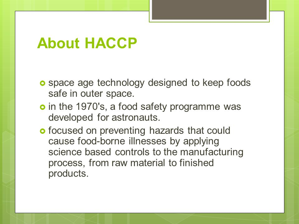 About HACCP  space age technology designed to keep foods safe in outer space.  in the 1970's, a food safety programme was developed for astronauts.