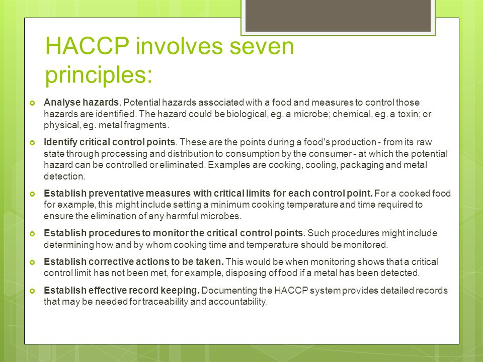HACCP involves seven principles:  Analyse hazards. Potential hazards associated with a food and measures to control those hazards are identified. The