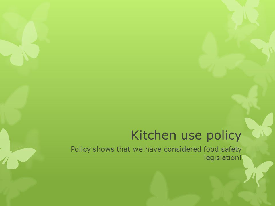 Kitchen use policy Policy shows that we have considered food safety legislation!