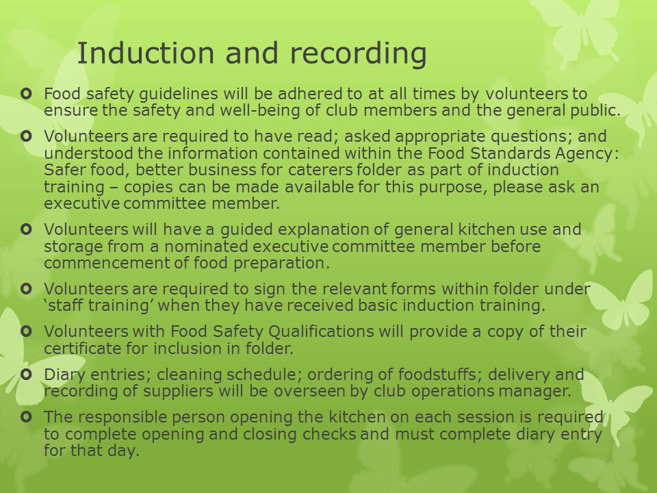 Induction and recording  Food safety guidelines will be adhered to at all times by volunteers to ensure the safety and well-being of club members and the general public.