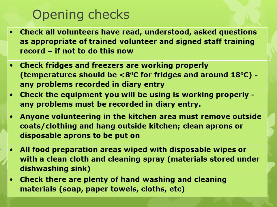 Opening checks Check all volunteers have read, understood, asked questions as appropriate of trained volunteer and signed staff training record – if not to do this now Check fridges and freezers are working properly (temperatures should be <8 0 C for fridges and around 18 0 C) - any problems recorded in diary entry Check the equipment you will be using is working properly - any problems must be recorded in diary entry.