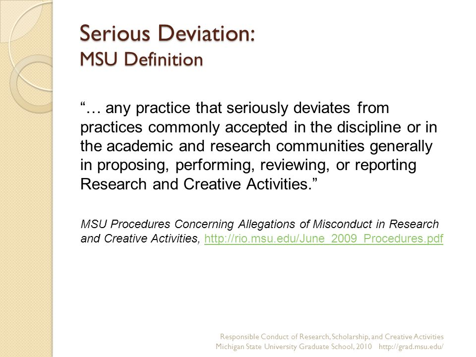 Serious Deviation: MSU Definition Responsible Conduct of Research, Scholarship, and Creative Activities Michigan State University Graduate School, 2010 http://grad.msu.edu/ … any practice that seriously deviates from practices commonly accepted in the discipline or in the academic and research communities generally in proposing, performing, reviewing, or reporting Research and Creative Activities. MSU Procedures Concerning Allegations of Misconduct in Research and Creative Activities, http://rio.msu.edu/June_2009_Procedures.pdfhttp://rio.msu.edu/June_2009_Procedures.pdf