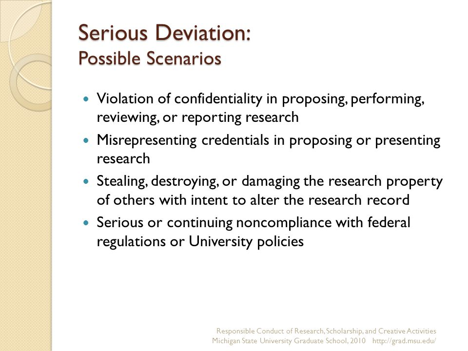 Serious Deviation: Possible Scenarios Violation of confidentiality in proposing, performing, reviewing, or reporting research Misrepresenting credentials in proposing or presenting research Stealing, destroying, or damaging the research property of others with intent to alter the research record Serious or continuing noncompliance with federal regulations or University policies Responsible Conduct of Research, Scholarship, and Creative Activities Michigan State University Graduate School, 2010 http://grad.msu.edu/