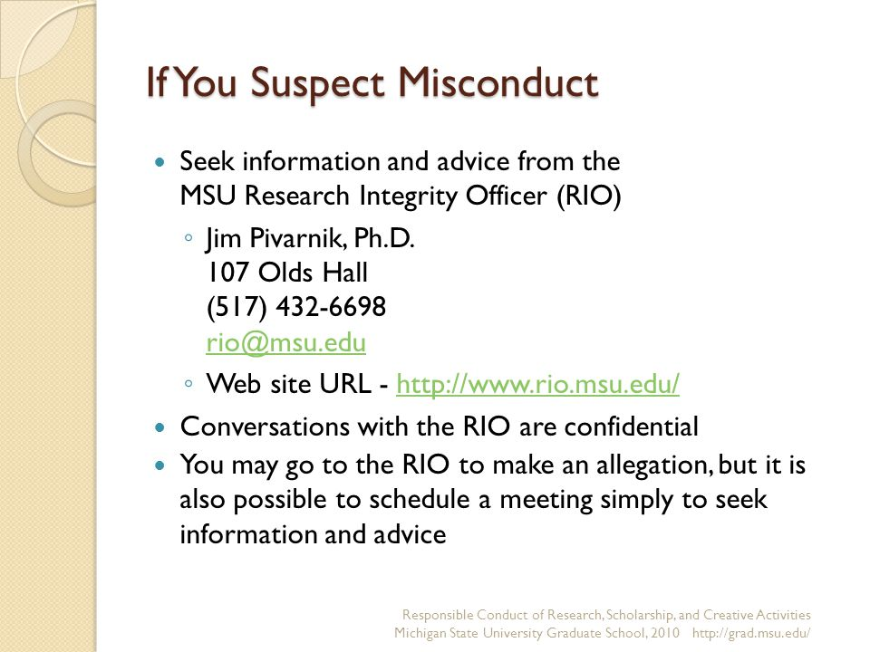 If You Suspect Misconduct Seek information and advice from the MSU Research Integrity Officer (RIO) ◦ Jim Pivarnik, Ph.D.