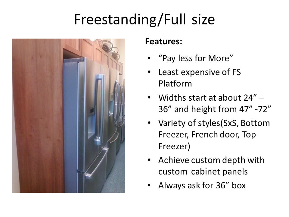 Freestanding/Full size Features: Pay less for More Least expensive of FS Platform Widths start at about 24 – 36 and height from 47 -72 Variety of styles(SxS, Bottom Freezer, French door, Top Freezer) Achieve custom depth with custom cabinet panels Always ask for 36 box