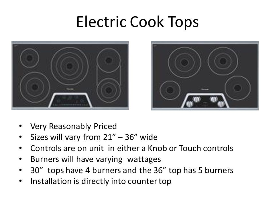 Electric Cook Tops Very Reasonably Priced Sizes will vary from 21 – 36 wide Controls are on unit in either a Knob or Touch controls Burners will have varying wattages 30 tops have 4 burners and the 36 top has 5 burners Installation is directly into counter top