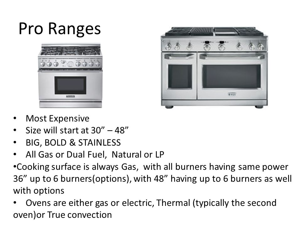 Pro Ranges Most Expensive Size will start at 30 – 48 BIG, BOLD & STAINLESS All Gas or Dual Fuel, Natural or LP Cooking surface is always Gas, with all burners having same power 36 up to 6 burners(options), with 48 having up to 6 burners as well with options Ovens are either gas or electric, Thermal (typically the second oven)or True convection