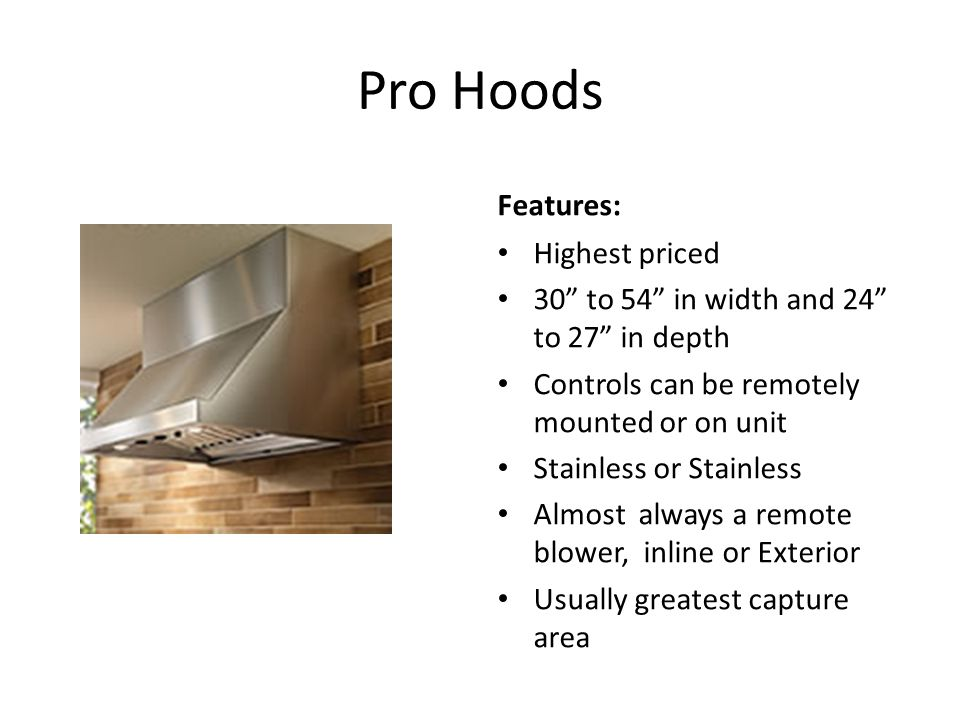 Pro Hoods Features: Highest priced 30 to 54 in width and 24 to 27 in depth Controls can be remotely mounted or on unit Stainless or Stainless Almost always a remote blower, inline or Exterior Usually greatest capture area