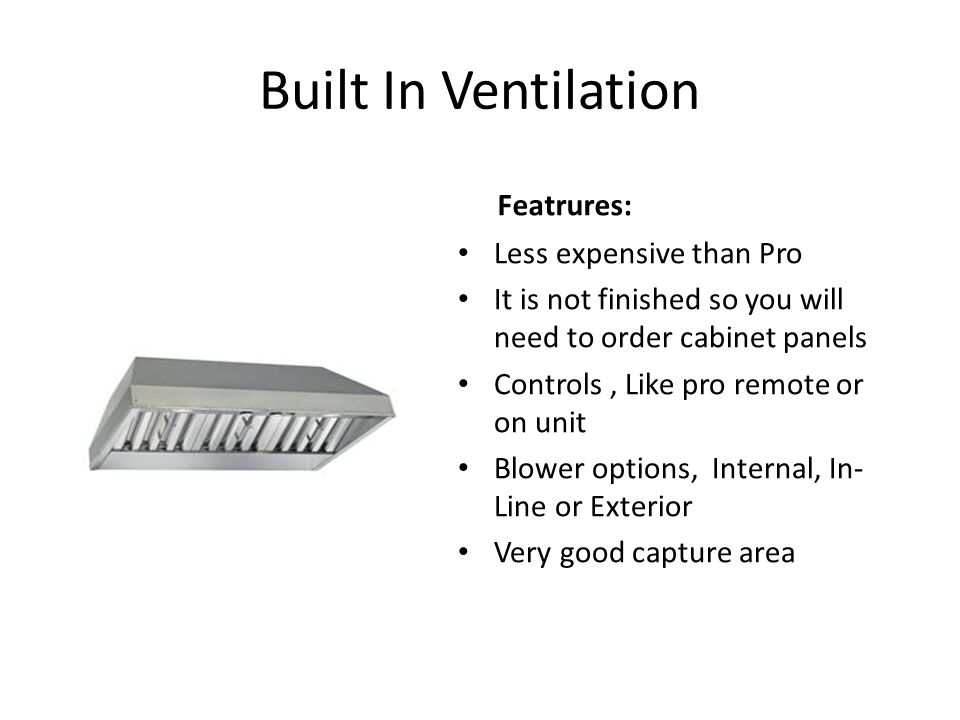 Built In Ventilation Featrures: Less expensive than Pro It is not finished so you will need to order cabinet panels Controls, Like pro remote or on unit Blower options, Internal, In- Line or Exterior Very good capture area
