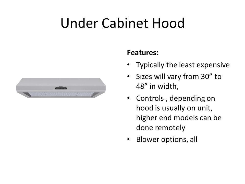 Under Cabinet Hood Features: Typically the least expensive Sizes will vary from 30 to 48 in width, Controls, depending on hood is usually on unit, higher end models can be done remotely Blower options, all