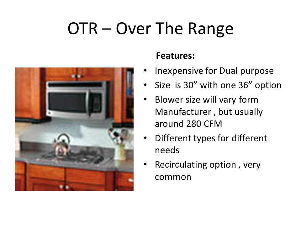 OTR – Over The Range Features: Inexpensive for Dual purpose Size is 30 with one 36 option Blower size will vary form Manufacturer, but usually around 280 CFM Different types for different needs Recirculating option, very common