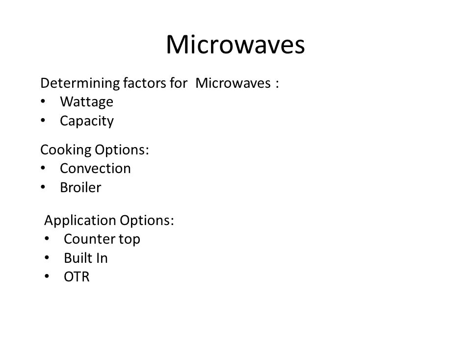 Microwaves Determining factors for Microwaves : Wattage Capacity Cooking Options: Convection Broiler Application Options: Counter top Built In OTR