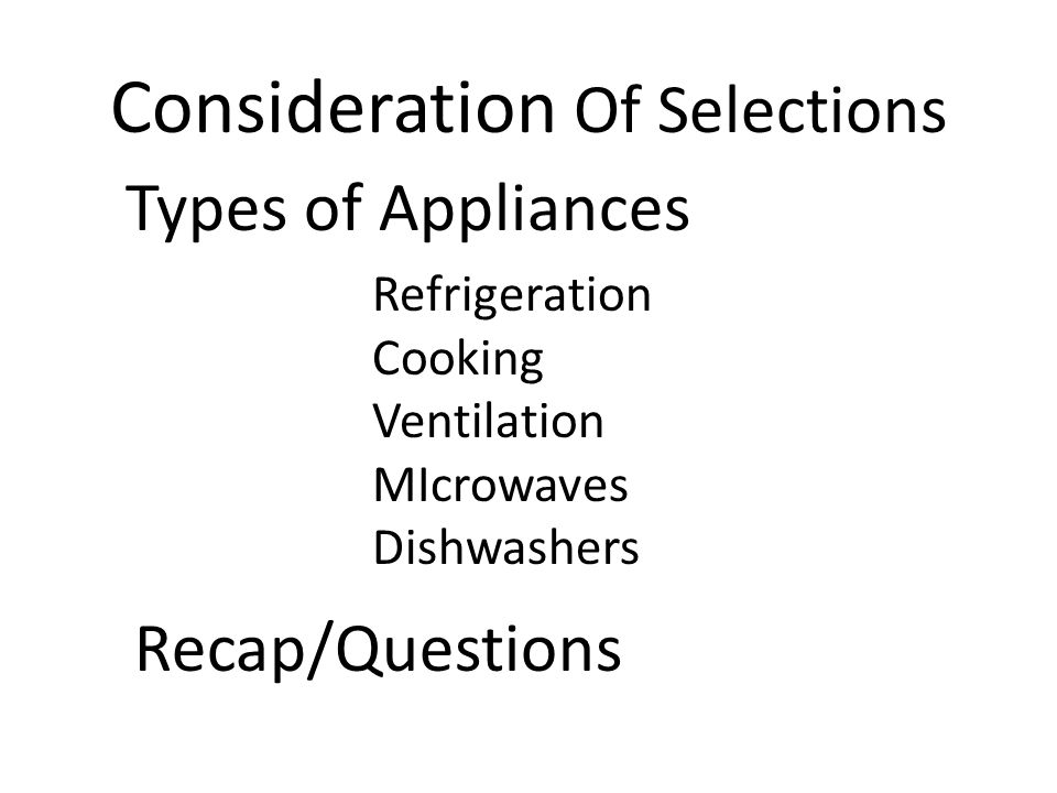 Consideration Of Selections Types of Appliances Refrigeration Cooking Ventilation MIcrowaves Dishwashers Recap/Questions